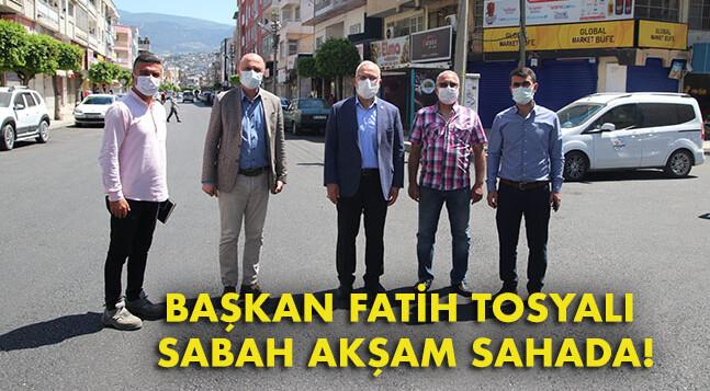 BAŞKAN FATİH TOSYALI SABAH AKŞAM SAHADA!
